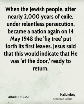 Hal Lindsey - When the Jewish people, after nearly 2,000 years of exile, under relentless persecution, became a nation again on 14 May 1948 the 'fig tree' put forth its first leaves. Jesus said that this would indicate that He was 'at the door,' ready to return.