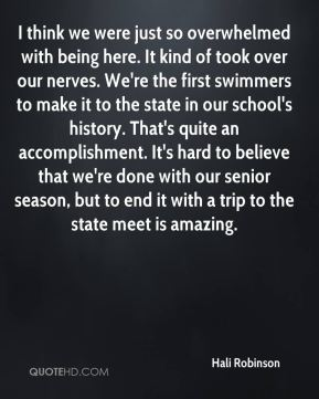 Hali Robinson - I think we were just so overwhelmed with being here. It kind of took over our nerves. We're the first swimmers to make it to the state in our school's history. That's quite an accomplishment. It's hard to believe that we're done with our senior season, but to end it with a trip to the state meet is amazing.