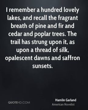 Hamlin Garland - I remember a hundred lovely lakes, and recall the fragrant breath of pine and fir and cedar and poplar trees. The trail has strung upon it, as upon a thread of silk, opalescent dawns and saffron sunsets.