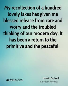 My recollection of a hundred lovely lakes has given me blessed release from care and worry and the troubled thinking of our modern day. It has been a return to the primitive and the peaceful.