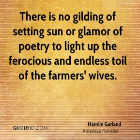There is no gilding of setting sun or glamor of poetry to light up the ferocious and endless toil of the farmers' wives.