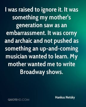 Hankus Netsky - I was raised to ignore it. It was something my mother's generation saw as an embarrassment. It was corny and archaic and not pushed as something an up-and-coming musician wanted to learn. My mother wanted me to write Broadway shows.