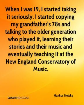 Hankus Netsky - When I was 19, I started taking it seriously. I started copying my grandfather's 78s and talking to the older generation who played it, learning their stories and their music and eventually teaching it at the New England Conservatory of Music.