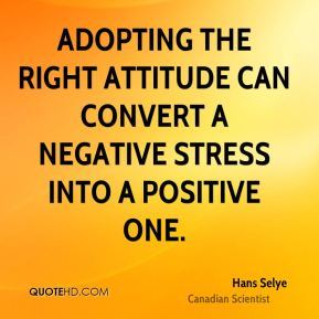 Hans Selye - Adopting the right attitude can convert a negative stress into a positive one.