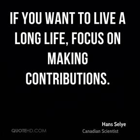 Hans Selye - If you want to live a long life, focus on making contributions.