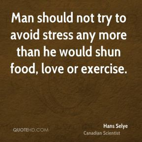 Hans Selye - Man should not try to avoid stress any more than he would shun food, love or exercise.