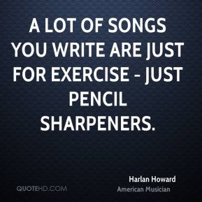 Harlan Howard - A lot of songs you write are just for exercise - just pencil sharpeners.