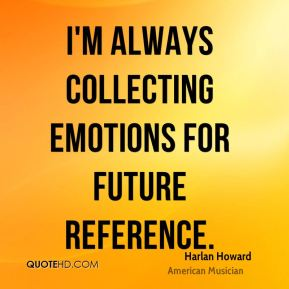 Harlan Howard - I'm always collecting emotions for future reference.