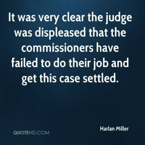 Harlan Miller - It was very clear the judge was displeased that the commissioners have failed to do their job and get this case settled.