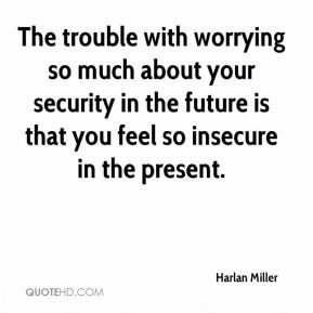 Harlan Miller - The trouble with worrying so much about your security in the future is that you feel so insecure in the present.