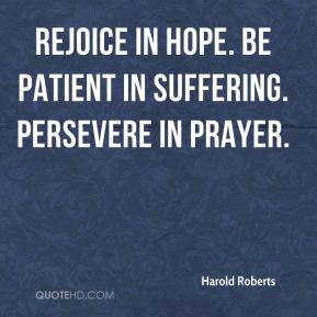 Harold Roberts - Rejoice in hope. Be patient in suffering. Persevere in prayer.