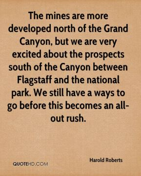 The mines are more developed north of the Grand Canyon, but we are very excited about the prospects south of the Canyon between Flagstaff and the national park. We still have a ways to go before this becomes an all-out rush.