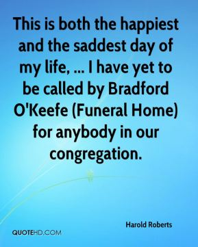 Harold Roberts - This is both the happiest and the saddest day of my life, ... I have yet to be called by Bradford O'Keefe (Funeral Home) for anybody in our congregation.
