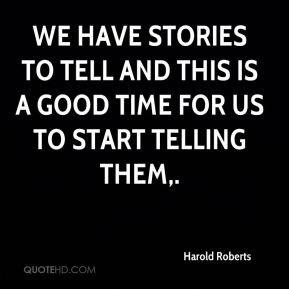 Harold Roberts - We have stories to tell and this is a good time for us to start telling them.