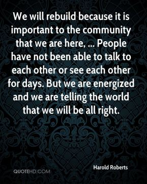 We will rebuild because it is important to the community that we are here, ... People have not been able to talk to each other or see each other for days. But we are energized and we are telling the world that we will be all right.