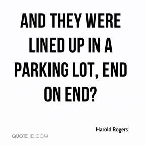 Harold Rogers - And they were lined up in a parking lot, end on end?