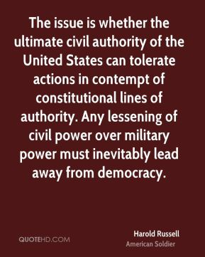 Harold Russell - The issue is whether the ultimate civil authority of the United States can tolerate actions in contempt of constitutional lines of authority. Any lessening of civil power over military power must inevitably lead away from democracy.