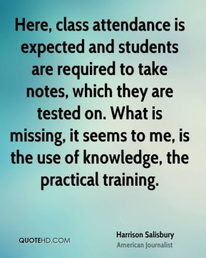Harrison Salisbury - Here, class attendance is expected and students are required to take notes, which they are tested on. What is missing, it seems to me, is the use of knowledge, the practical training.