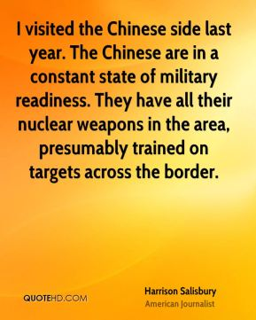 Harrison Salisbury - I visited the Chinese side last year. The Chinese are in a constant state of military readiness. They have all their nuclear weapons in the area, presumably trained on targets across the border.