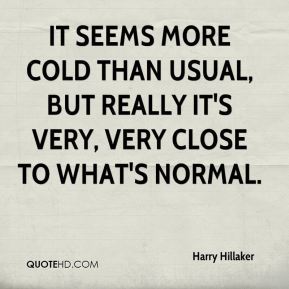 Harry Hillaker - It seems more cold than usual, but really it's very, very close to what's normal.