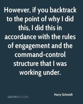 Harry Schmidt - However, if you backtrack to the point of why I did this, I did this in accordance with the rules of engagement and the command-control structure that I was working under.