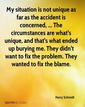 Harry Schmidt - My situation is not unique as far as the accident is concerned, ... The circumstances are what's unique, and that's what ended up burying me. They didn't want to fix the problem. They wanted to fix the blame.