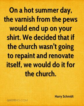 Harry Schmidt - On a hot summer day, the varnish from the pews would end up on your shirt. We decided that if the church wasn't going to repaint and renovate itself, we would do it for the church.