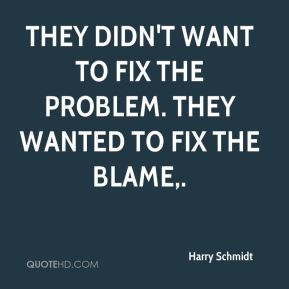 Harry Schmidt - They didn't want to fix the problem. They wanted to fix the blame.