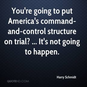 Harry Schmidt - You're going to put America's command-and-control structure on trial? ... It's not going to happen.