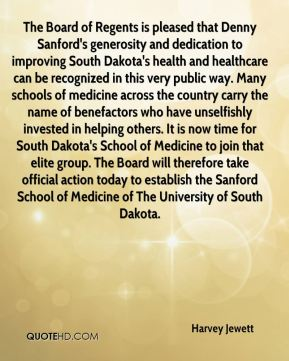 The Board of Regents is pleased that Denny Sanford's generosity and dedication to improving South Dakota's health and healthcare can be recognized in this very public way. Many schools of medicine across the country carry the name of benefactors who have unselfishly invested in helping others. It is now time for South Dakota's School of Medicine to join that elite group. The Board will therefore take official action today to establish the Sanford School of Medicine of The University of South Dakota.