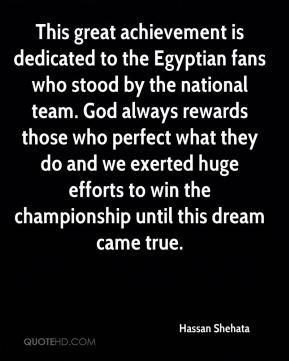 Hassan Shehata - This great achievement is dedicated to the Egyptian fans who stood by the national team. God always rewards those who perfect what they do and we exerted huge efforts to win the championship until this dream came true.