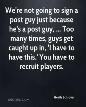 Heath Schroyer - We're not going to sign a post guy just because he's a post guy, ... Too many times, guys get caught up in, 'I have to have this.' You have to recruit players.