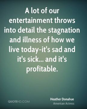 A lot of our entertainment throws into detail the stagnation and illness of how we live today-it's sad and it's sick... and it's profitable.