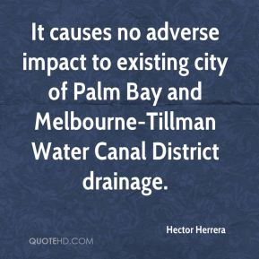 Hector Herrera - It causes no adverse impact to existing city of Palm Bay and Melbourne-Tillman Water Canal District drainage.