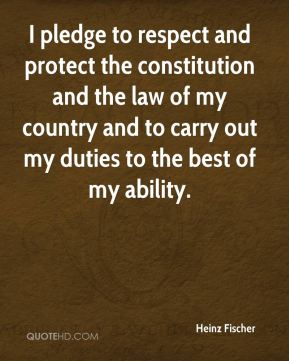 Heinz Fischer - I pledge to respect and protect the constitution and the law of my country and to carry out my duties to the best of my ability.