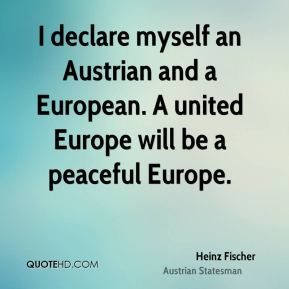 Heinz Fischer - I declare myself an Austrian and a European. A united Europe will be a peaceful Europe.