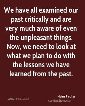 We have all examined our past critically and are very much aware of even the unpleasant things. Now, we need to look at what we plan to do with the lessons we have learned from the past.