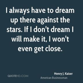 Henry J. Kaiser - I always have to dream up there against the stars. If I don't dream I will make it, I won't even get close.