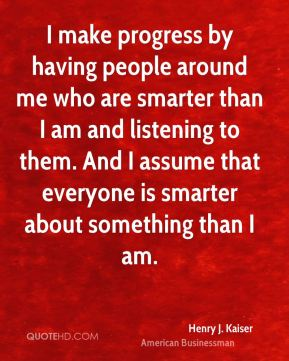 I make progress by having people around me who are smarter than I am and listening to them. And I assume that everyone is smarter about something than I am.