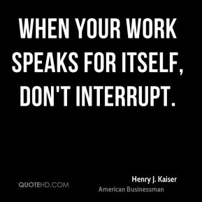 Henry J. Kaiser - When your work speaks for itself, don't interrupt.