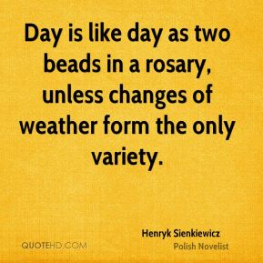 Day is like day as two beads in a rosary, unless changes of weather form the only variety.