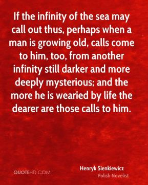If the infinity of the sea may call out thus, perhaps when a man is growing old, calls come to him, too, from another infinity still darker and more deeply mysterious; and the more he is wearied by life the dearer are those calls to him.