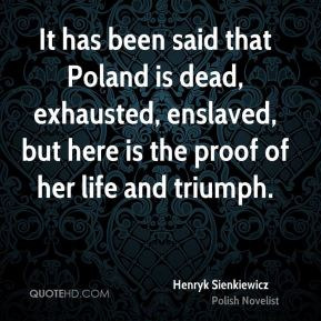Henryk Sienkiewicz - It has been said that Poland is dead, exhausted, enslaved, but here is the proof of her life and triumph.