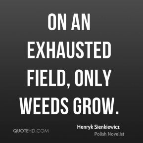 Henryk Sienkiewicz - On an exhausted field, only weeds grow.