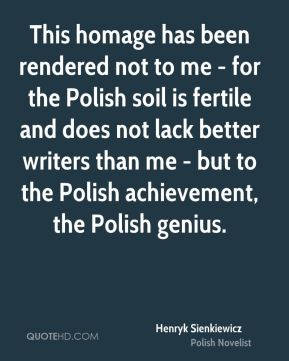 This homage has been rendered not to me - for the Polish soil is fertile and does not lack better writers than me - but to the Polish achievement, the Polish genius.