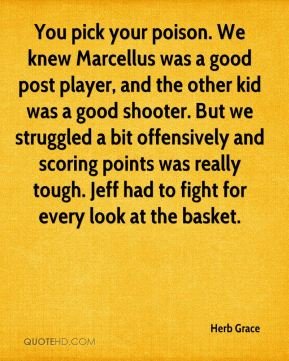 You pick your poison. We knew Marcellus was a good post player, and the other kid was a good shooter. But we struggled a bit offensively and scoring points was really tough. Jeff had to fight for every look at the basket.