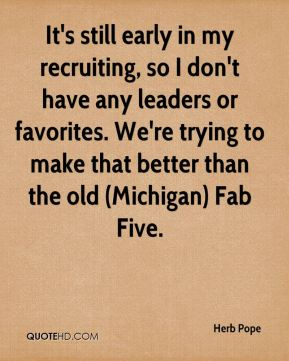 Herb Pope - It's still early in my recruiting, so I don't have any leaders or favorites. We're trying to make that better than the old (Michigan) Fab Five.