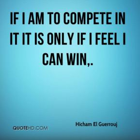 If I am to compete in it it is only if I feel I can win.