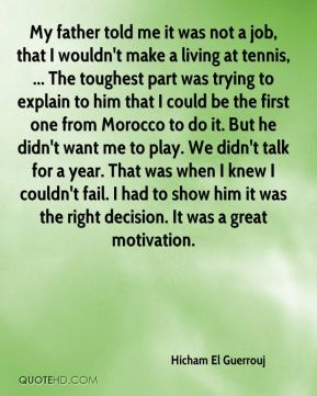 Hicham El Guerrouj - My father told me it was not a job, that I wouldn't make a living at tennis, ... The toughest part was trying to explain to him that I could be the first one from Morocco to do it. But he didn't want me to play. We didn't talk for a year. That was when I knew I couldn't fail. I had to show him it was the right decision. It was a great motivation.