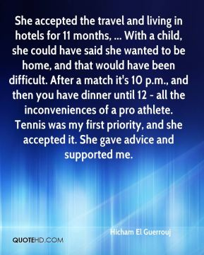 She accepted the travel and living in hotels for 11 months, ... With a child, she could have said she wanted to be home, and that would have been difficult. After a match it's 10 p.m., and then you have dinner until 12 - all the inconveniences of a pro athlete. Tennis was my first priority, and she accepted it. She gave advice and supported me.